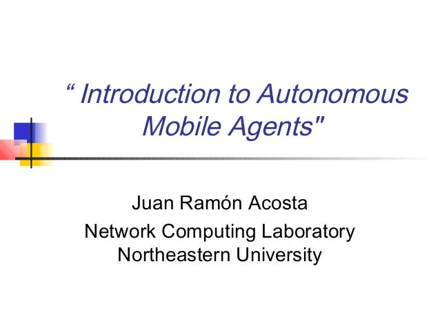 """ Introduction to AutonomousMobile Agents""Juan Ramón AcostaNetwork Computing LaboratoryNortheastern University"
