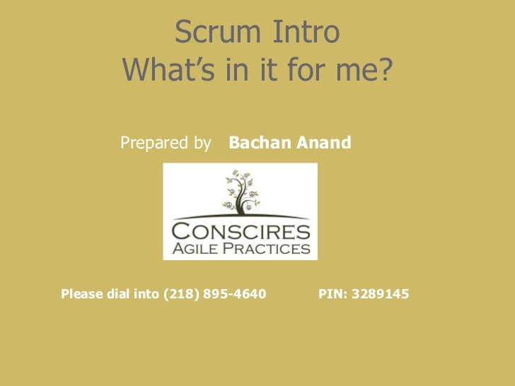 Scrum Intro What's in it for me? Please dial into (218) 895-4640  PIN: 3289145   Prepared by  Bachan Anand