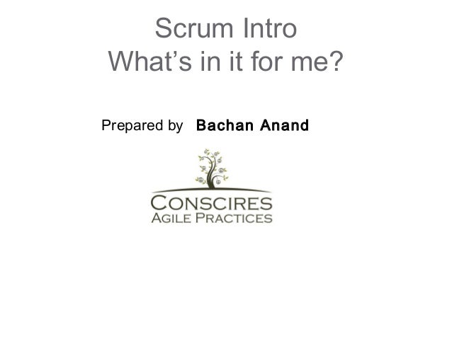 Scrum Intro What's in it for me? Prepared by Bachan Anand