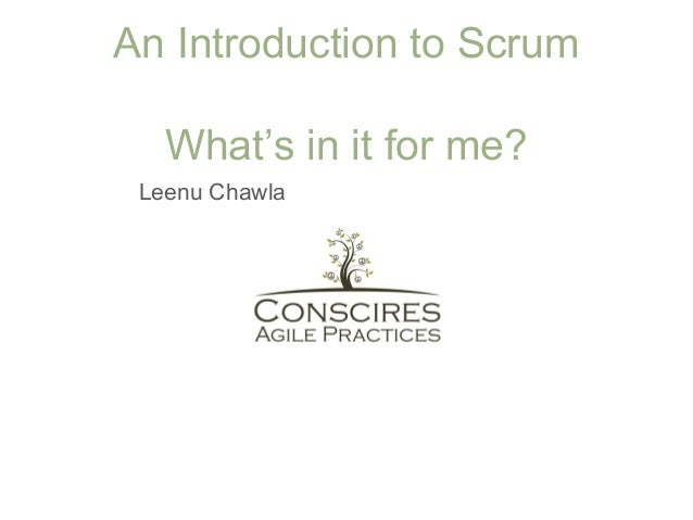 An Introduction to Scrum What's in it for me? Leenu Chawla