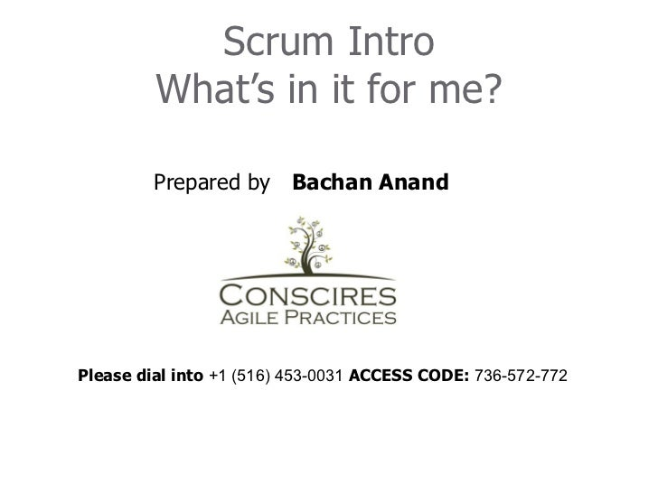 Scrum Intro         What's in it for me?         Prepared by Bachan AnandPlease dial into +1 (516) 453-0031 ACCESS CODE: 7...
