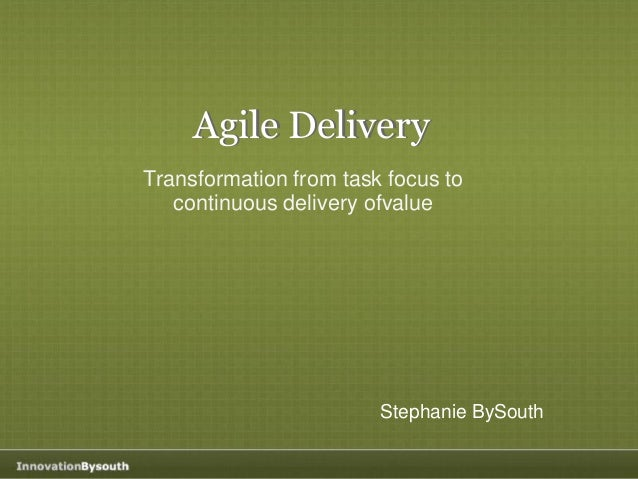 Agile Delivery Transformation from task focus to continuous delivery ofvalue Stephanie BySouth Agile Delivery