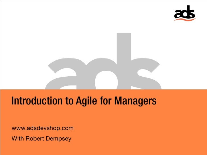 Introduction to Agile for Managers  www.adsdevshop.com With Robert Dempsey