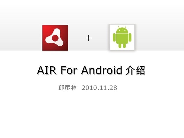 AIR For AndroidAIR For Android 介绍介绍 邱彦林 2010.11.28 +