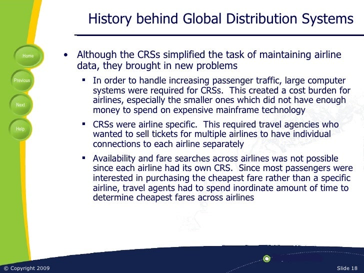 History behind Global Distribution Systems <ul><li>Although the CRSs simplified the task of maintaining airline data, they...