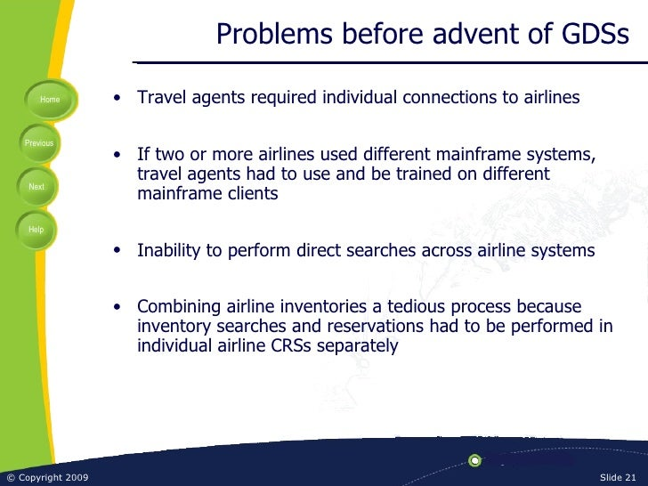 Problems before advent of GDSs <ul><li>Travel agents required individual connections to airlines </li></ul><ul><li>If two ...