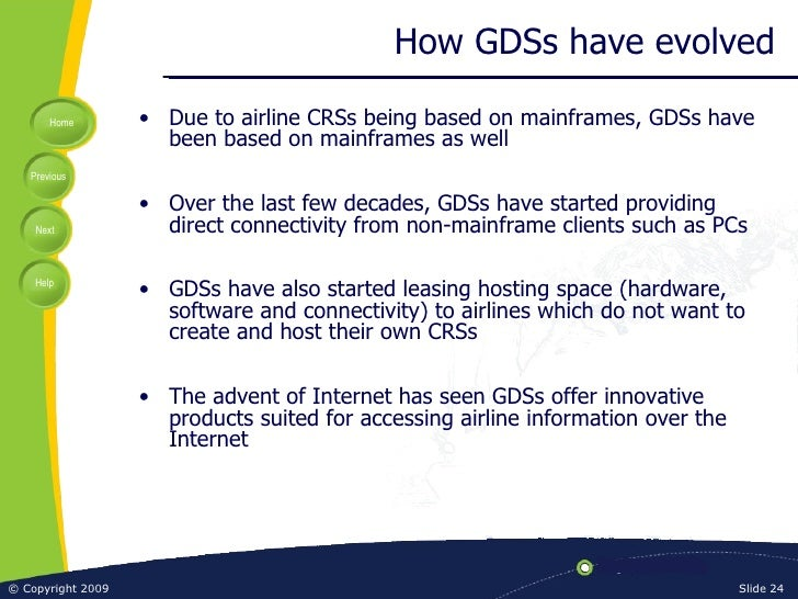 How GDSs have evolved <ul><li>Due to airline CRSs being based on mainframes, GDSs have been based on mainframes as well </...