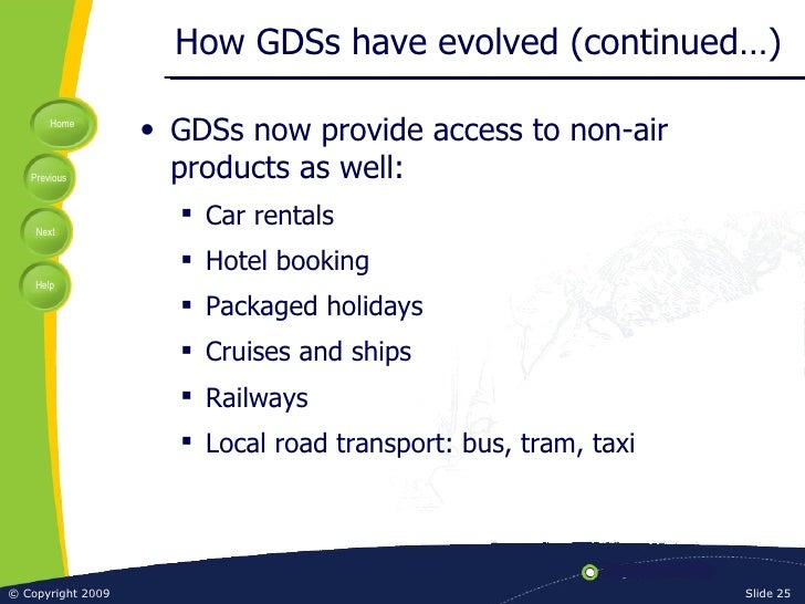 How GDSs have evolved (continued…) <ul><li>GDSs now provide access to non-air products as well: </li></ul><ul><ul><li>Car ...