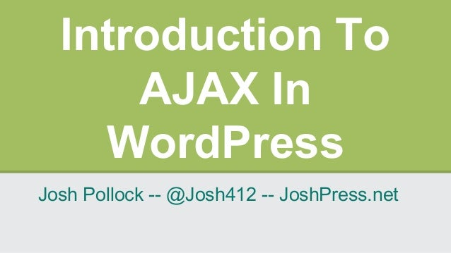 Introduction To AJAX In WordPress Josh Pollock -- @Josh412 -- JoshPress.net
