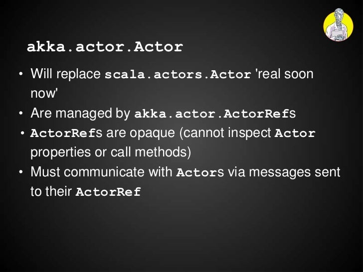 akka.actor.Actor• Will replace scala.actors.Actor real soon  now• Are managed by akka.actor.ActorRefs• ActorRefs are opaqu...