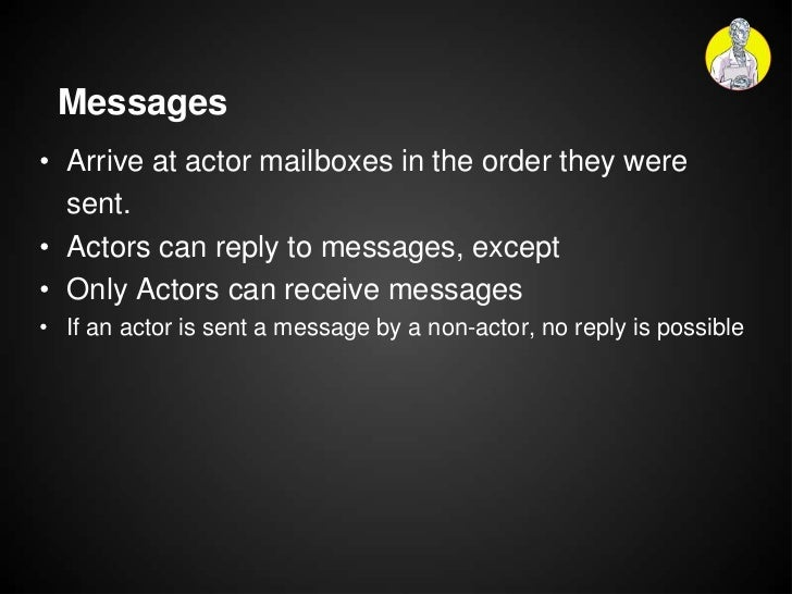 Messages• Arrive at actor mailboxes in the order they were  sent.• Actors can reply to messages, except• Only Actors can r...