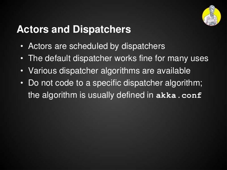 Actors and Dispatchers•   Actors are scheduled by dispatchers•   The default dispatcher works fine for many uses•   Variou...