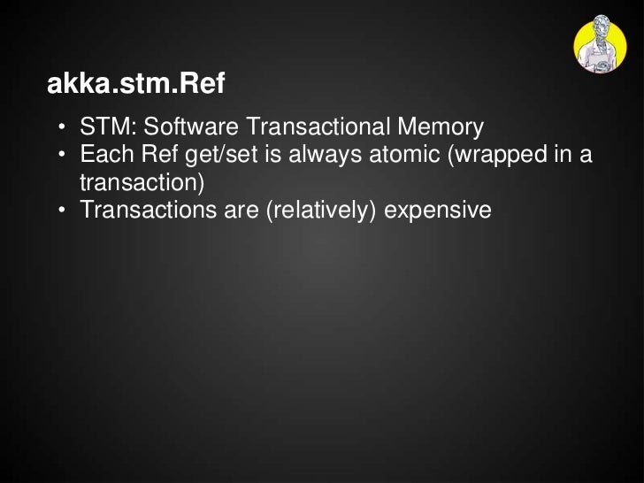 akka.stm.Ref• STM: Software Transactional Memory• Each Ref get/set is always atomic (wrapped in a  transaction)• Transacti...