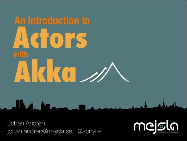 An introduction to  Actors Akka with  Johan Andrén johan.andren@mejsla.se   @apnylle