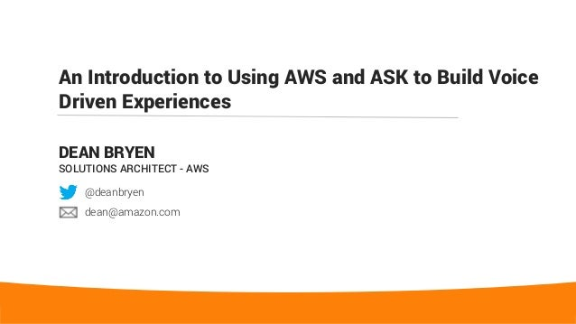 An Introduction to Using AWS and ASK to Build Voice Driven Experiences DEAN BRYEN SOLUTIONS ARCHITECT - AWS @deanbryen dea...