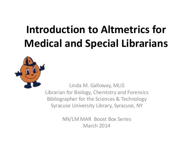 Introduction to Altmetrics for Medical and Special Librarians Linda M. Galloway, MLIS Librarian for Biology, Chemistry and...