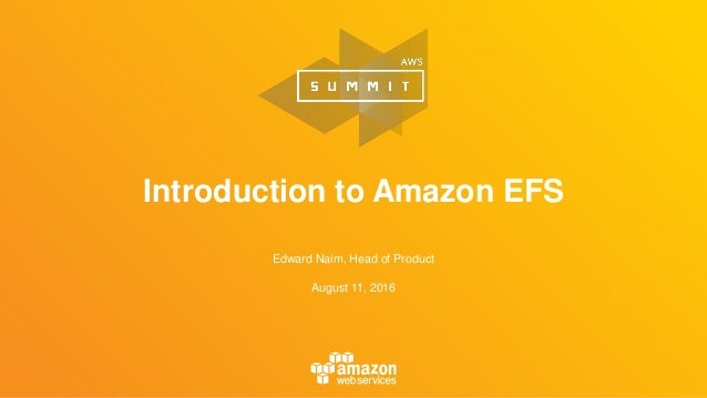 Edward Naim, Head of Product August 11, 2016 Introduction to Amazon EFS