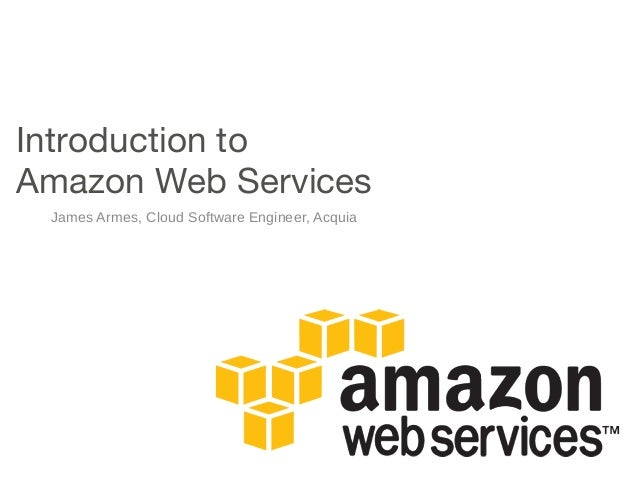Introduction to Amazon Web Services James Armes, Cloud Software Engineer, Acquia