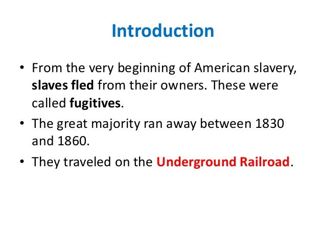 Introduction • From the very beginning of American slavery, slaves fled from their owners. These were called fugitives. • ...