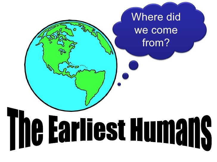 The Earliest Humans Where did we come from?