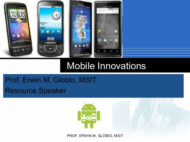 Company LOGO Mobile Innovations Prof. Erwin M. Globio, MSIT Resource Speaker PROF. ERWIN M. GLOBIO, MSIT