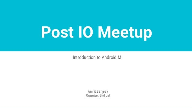 Post IO Meetup Introduction to Android M Amrit Sanjeev Organizer, Blrdroid