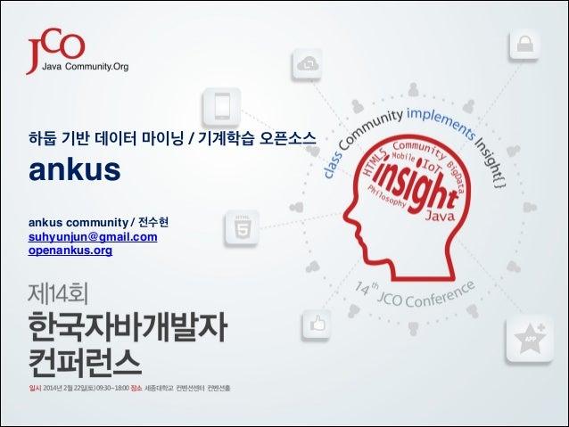 하둡 기반 데이터 마이닝 / 기계학습 오픈소스!  ankus ! ! ankus community / 전수현! suhyunjun@gmail.com! openankus.org