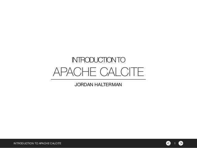 >< INTRODUCTIONTO INTRODUCTION TO APACHE CALCITE APACHE CALCITE JORDAN HALTERMAN 1