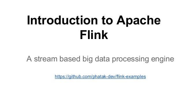 Introduction to Apache Flink A stream based big data processing engine https://github.com/phatak-dev/flink-examples