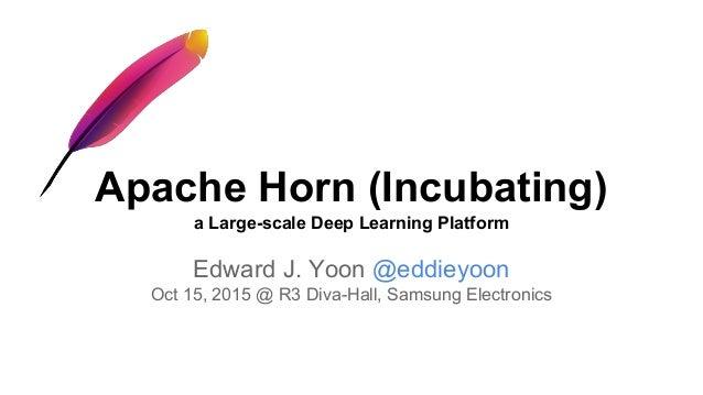 Apache Horn (Incubating) a Large-scale Deep Learning Platform Edward J. Yoon @eddieyoon Oct 15, 2015 @ R3 Diva-Hall, Samsu...