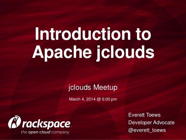 Introduction to Apache jclouds jclouds Meetup March 4, 2014 @ 6:00 pm  Everett Toews Developer Advocate @everett_toews