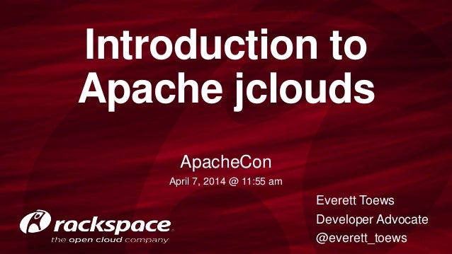 Introduction to Apache jclouds Everett Toews Developer Advocate @everett_toews ApacheCon April 7, 2014 @ 11:55 am