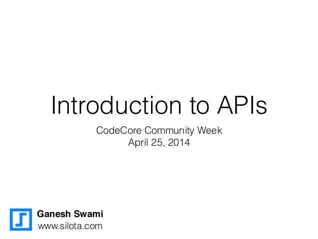 Introduction to APIs CodeCore Community Week April 25, 2014 Ganesh Swami www.silota.com