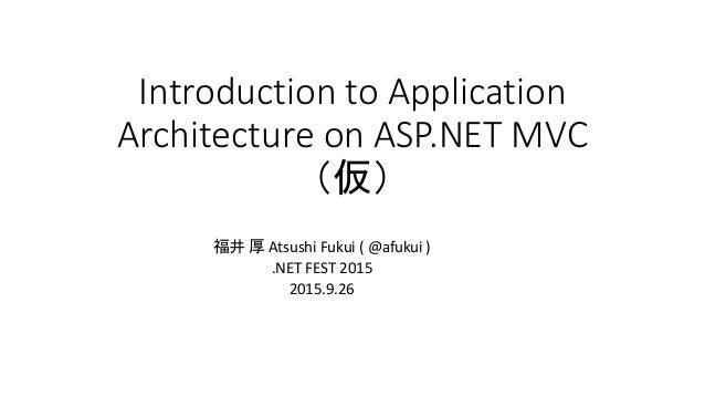 Introduction to Application Architecture on ASP.NET MVC (仮) 福井 厚 Atsushi Fukui ( @afukui ) .NET FEST 2015 2015.9.26