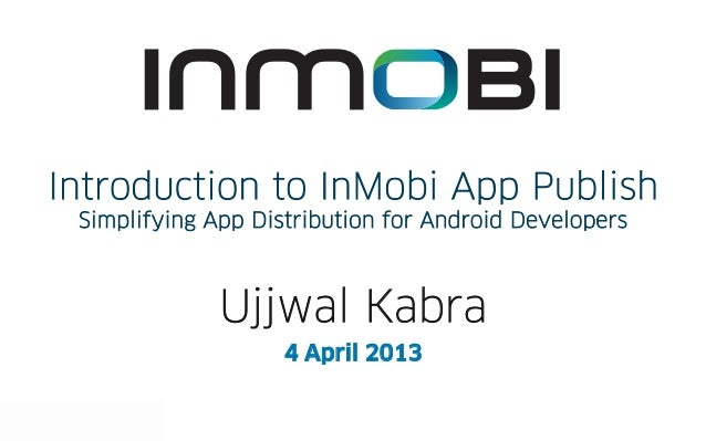 Introduction to InMobi App Publish                                                    Simplifying App Distribution for And...