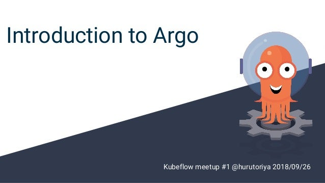 Introduction to Argo Kubeflow meetup #1 @hurutoriya 2018/09/26