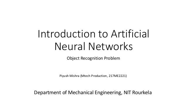 Introduction to Artificial Neural Networks Object Recognition Problem Piyush Mishra (Mtech Production, 217ME2221) Departme...