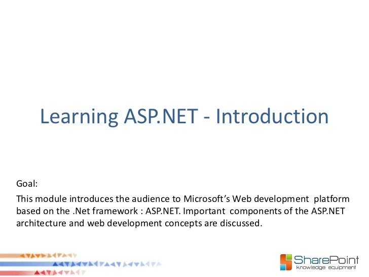 Learning ASP.NET - IntroductionGoal:This module introduces the audience to Microsoft's Web development platformbased on th...