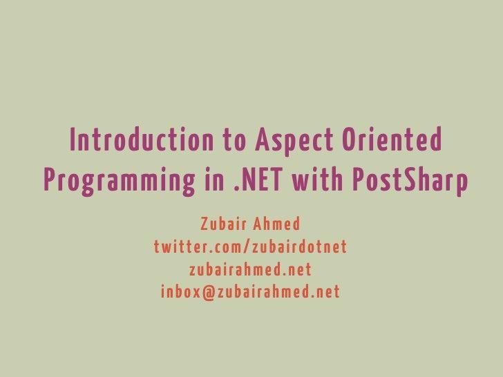 Introduction to Aspect OrientedProgramming in .NET with PostSharp              Zubair Ahmed        twitter.com/zubairdotne...