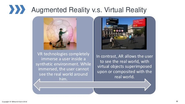 Augmented Reality v.s. Virtual Reality VR technologies completely immerse a user inside a synthetic environment. While imm...