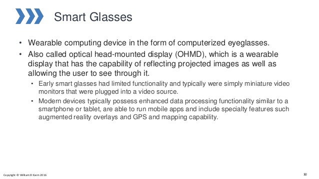 Smart Glasses • Wearable computing device in the form of computerized eyeglasses. • Also called optical head-mounted displ...