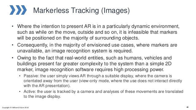 Markerless Tracking (Images) • Where the intention to present AR is in a particularly dynamic environment, such as while o...