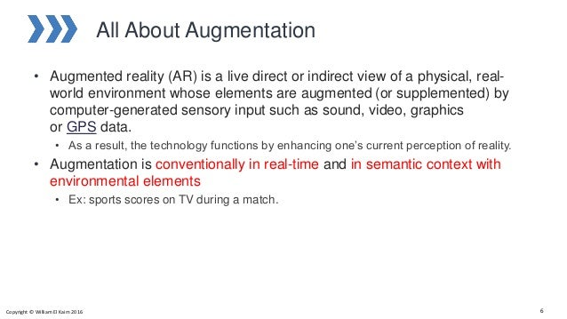 All About Augmentation • Augmented reality (AR) is a live direct or indirect view of a physical, real- world environment w...