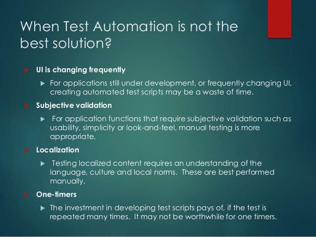 When Test Automation is not the best solution?  UI is changing frequently  For applications still under development, or ...