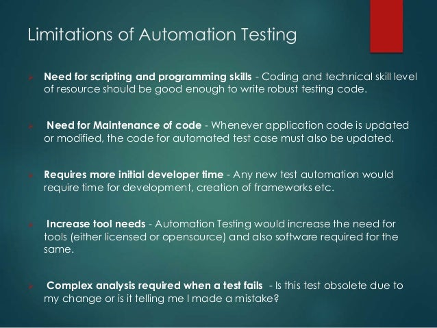 Limitations of Automation Testing  Need for scripting and programming skills - Coding and technical skill level of resour...