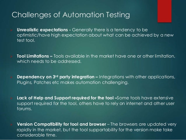 Challenges of Automation Testing  Unrealistic expectations - Generally there is a tendency to be optimistic/have high exp...
