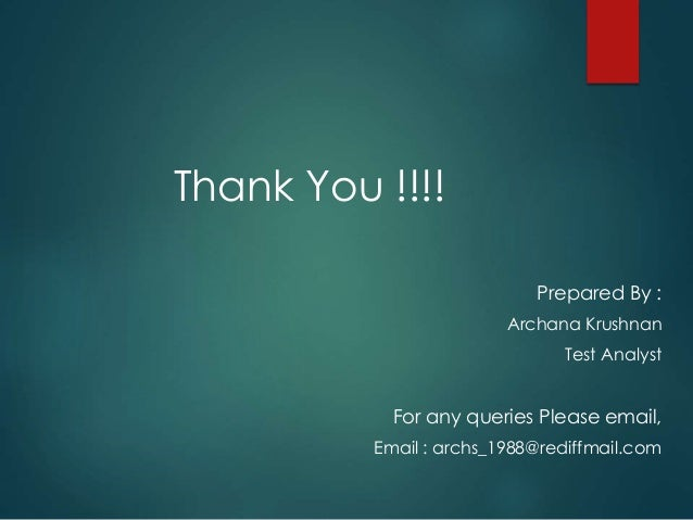 Thank You !!!! Prepared By : Archana Krushnan Test Analyst For any queries Please email, Email : archs_1988@rediffmail.com