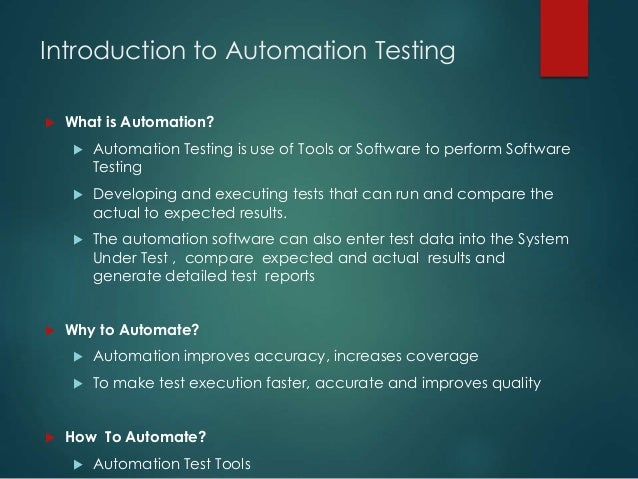 Introduction to Automation Testing  What is Automation?  Automation Testing is use of Tools or Software to perform Softw...