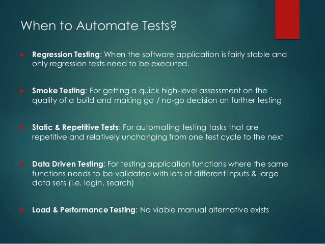When to Automate Tests?  Regression Testing: When the software application is fairly stable and only regression tests nee...