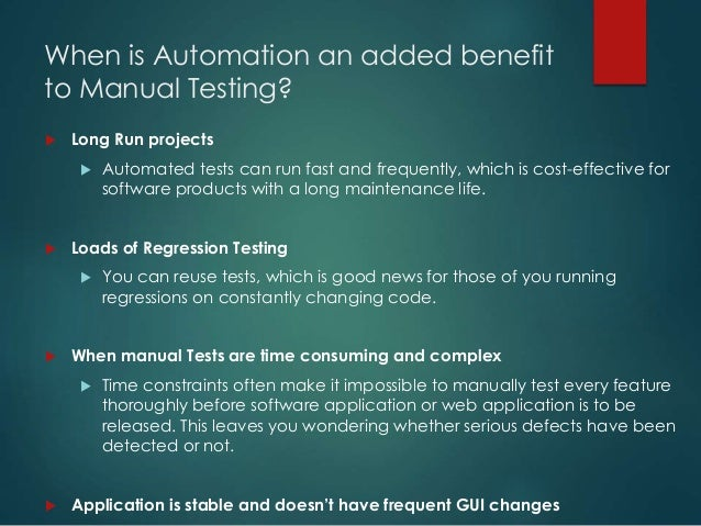 When is Automation an added benefit to Manual Testing?  Long Run projects  Automated tests can run fast and frequently, ...